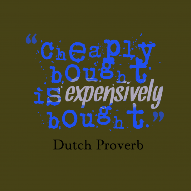 Dutch Wisdom 's quote about Bought. Cheaply bought is expensively bought….
