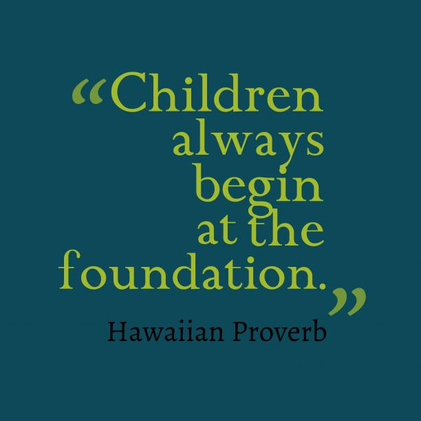 Hawaiian Wisdom 's quote about Children, foundation. Children always begin at the…