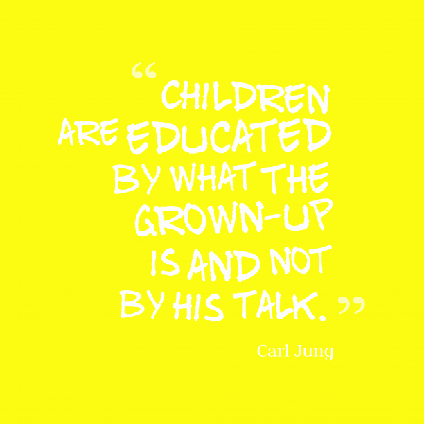 Carl Jung 's quote about . Children are educated by what…