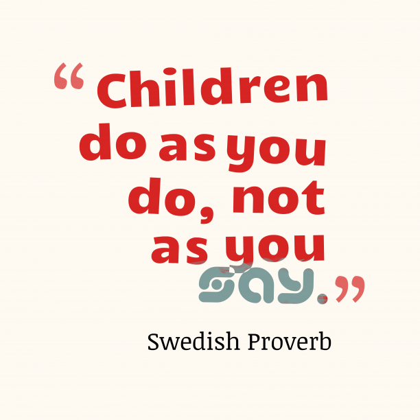 Swedish Wisdom 's quote about Children, example. Children do as you do,…