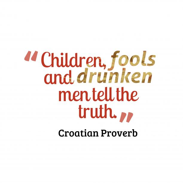 Croatian Wisdom 's quote about . Children, fools and drunken men…
