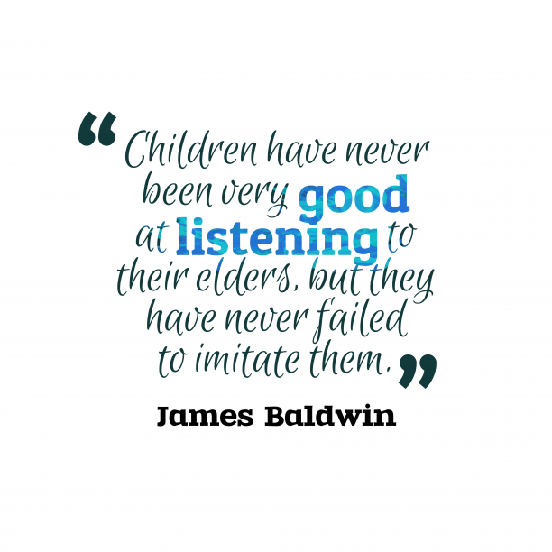 James Baldwin 's quote about imitation,children. Children have never been very…
