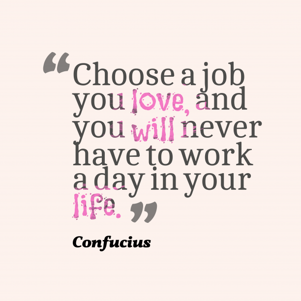 Confucius 's quote about . Choose a job you love,…