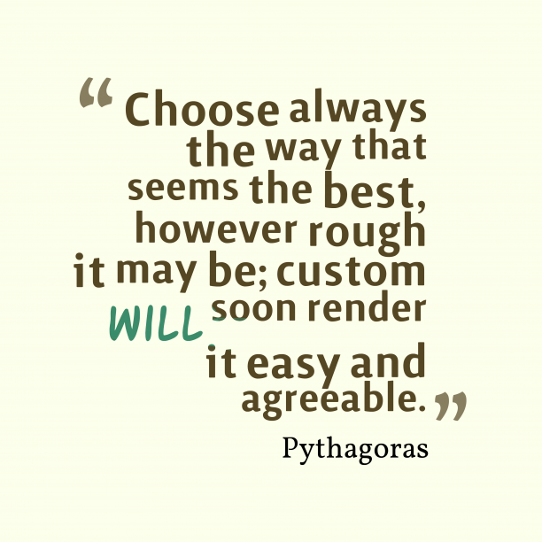 Pythagoras 's quote about habit. Choose always the way that…