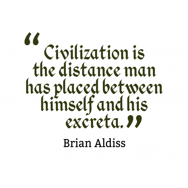 Brian Aldiss 's quote about civilization. Civilization is the distance man…