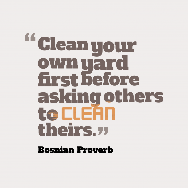 Bosnian Wisdom 's quote about . Clean your own yard first…