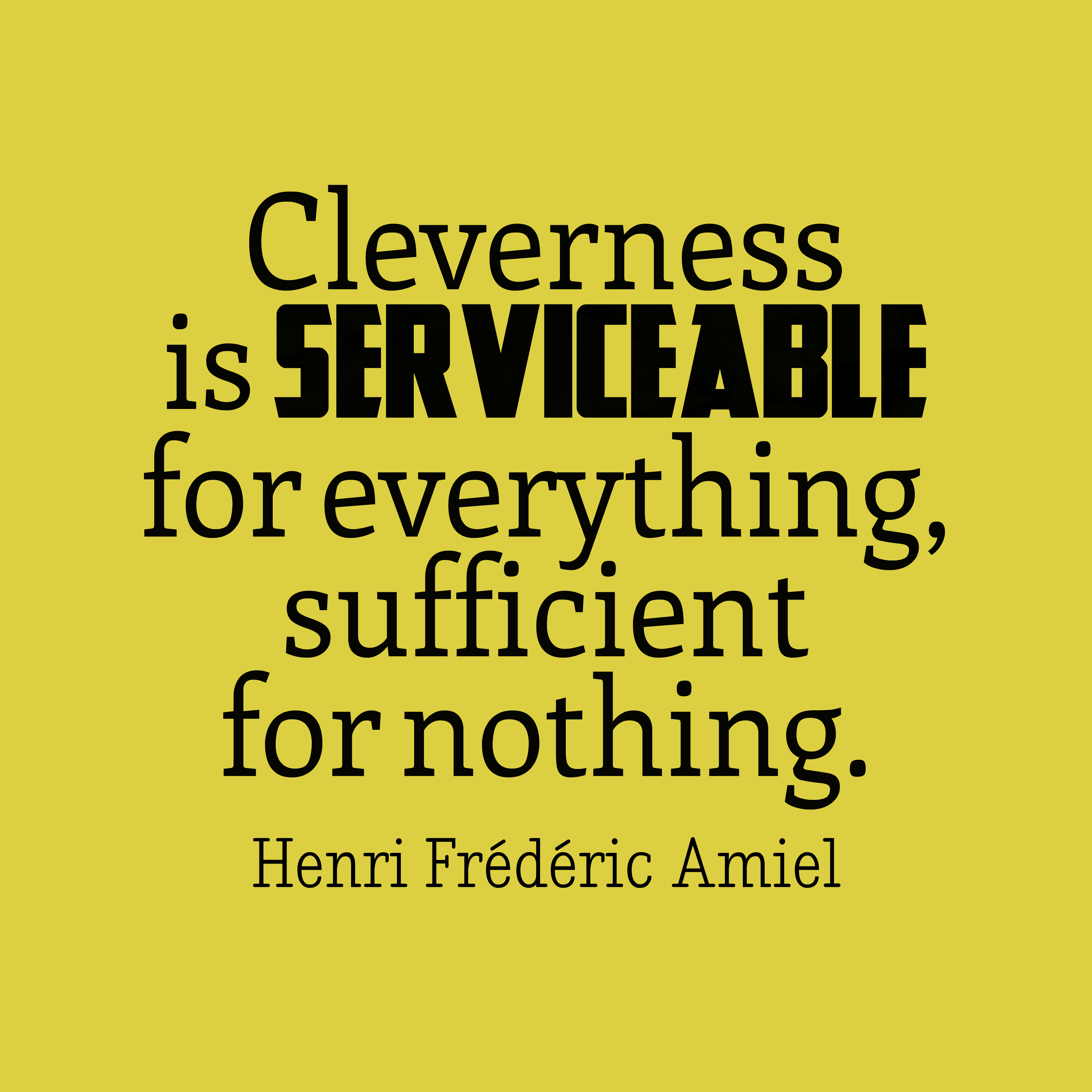 Quotes image of Cleverness is serviceable for everything, sufficient for nothing.