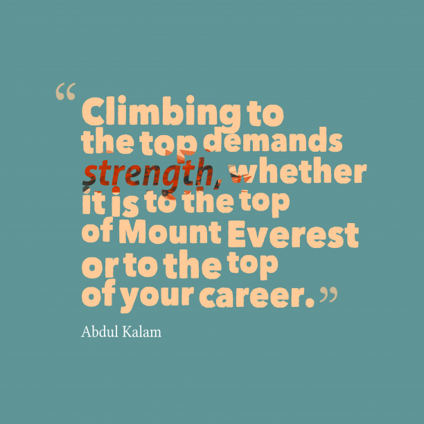 Abdul Kalam 's quote about . Climbing to the top demands…