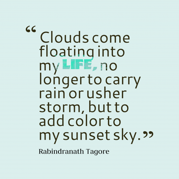 Rabindranath Tagore 's quote about Clouds. Clouds come floating into my…