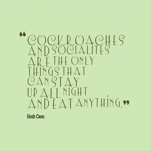 Herb Caen 's quote about . Cockroaches and socialites are the…