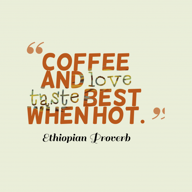 Ethiopian Wisdom 's quote about . Coffee and love taste best…