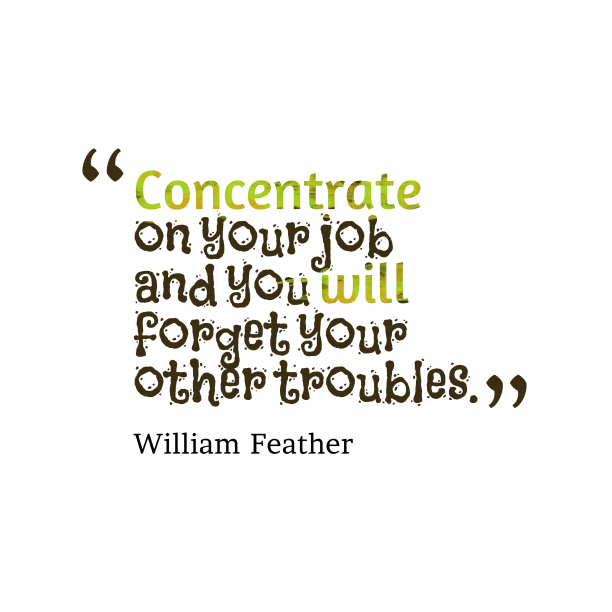 William Feather 's quote about . Concentrate on your job and…