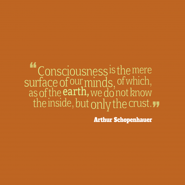 Arthur Schopenhauer 's quote about . Consciousness is the mere surface…