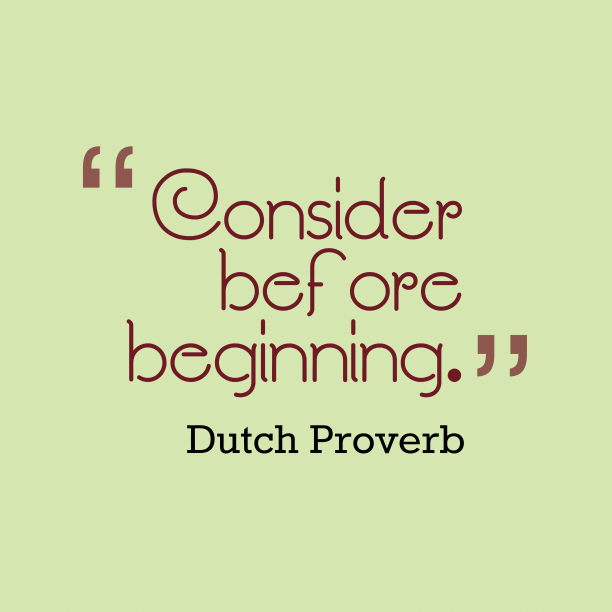 Dutch Wisdom 's quote about Consider. Consider before beginning….