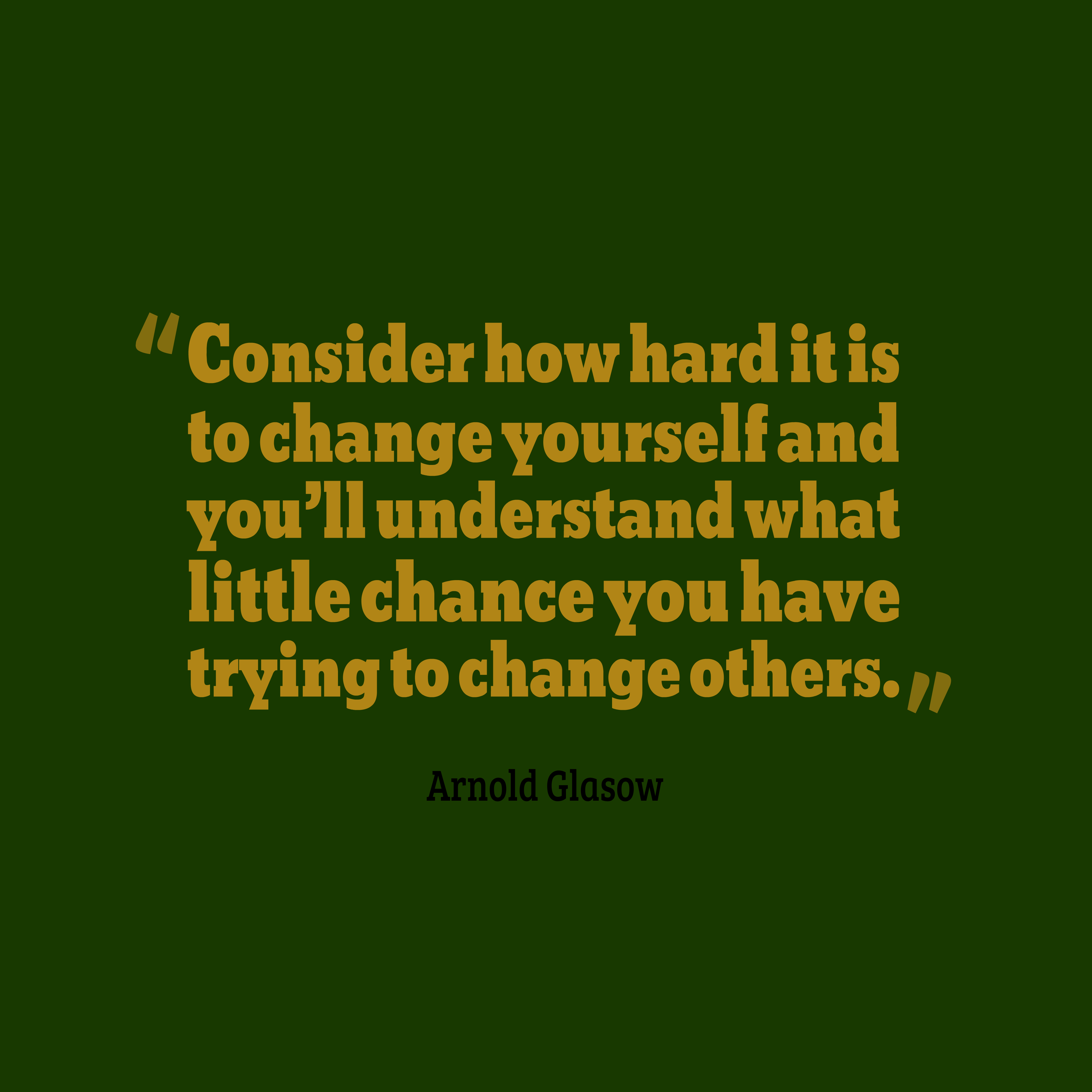 Quotes image of Consider how hard it is to change yourself and you'll understand what little chance you have trying to change others.