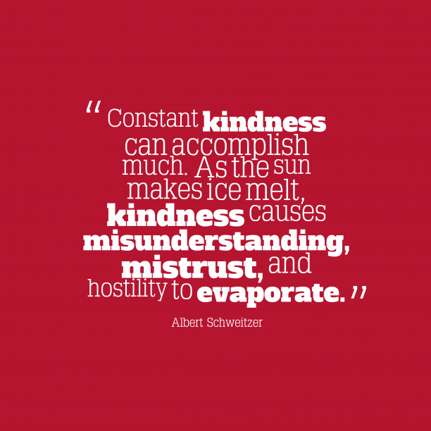 Albert Schweitzer 's quote about kindness. Constant kindness can accomplish much….