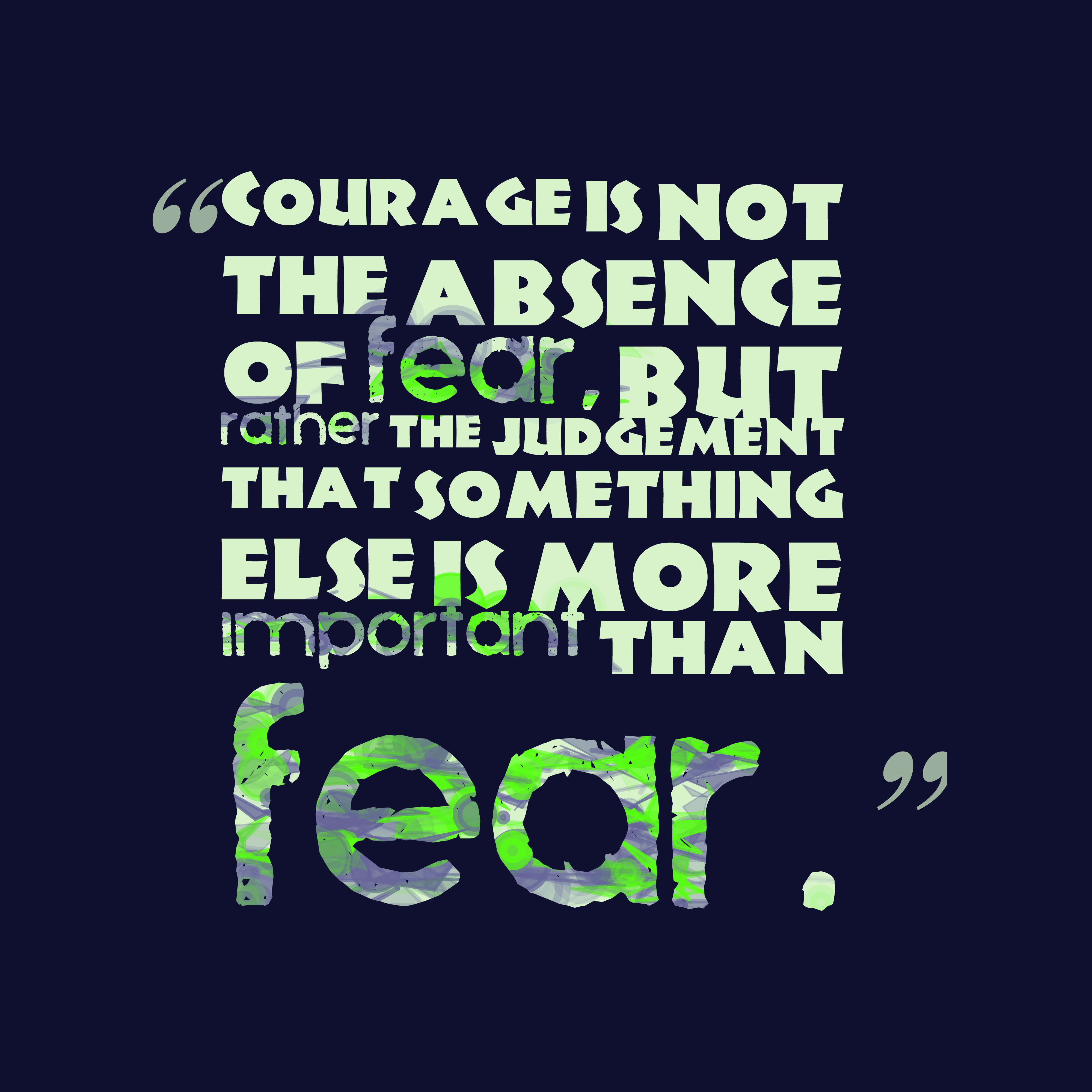 Quotes image of Courage is not the absence of fear, but rather the judgement that something else is more important than fear.