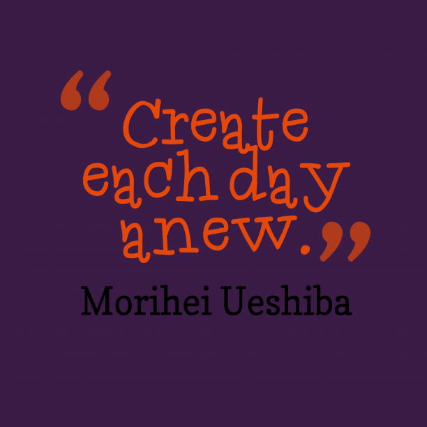 Morihei Ueshiba 's quote about . Create each day anew….