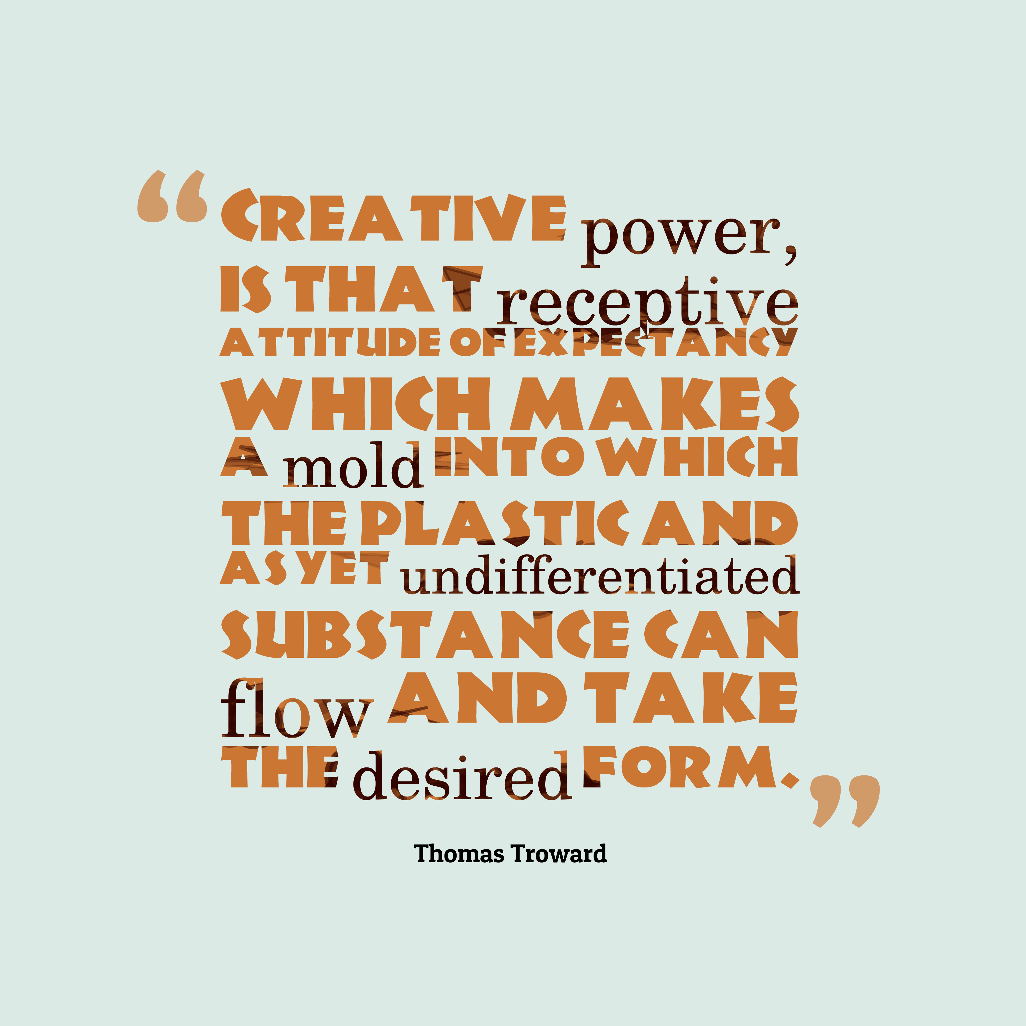 Quotes image of Creative power, is that receptive attitude of expectancy which makes a mold into which the plastic and as yet undifferentiated substance can flow and take the desired form.