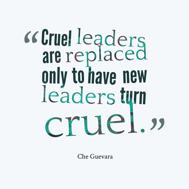 Che Guevara 's quote about leaders. Cruel leaders are replaced only…