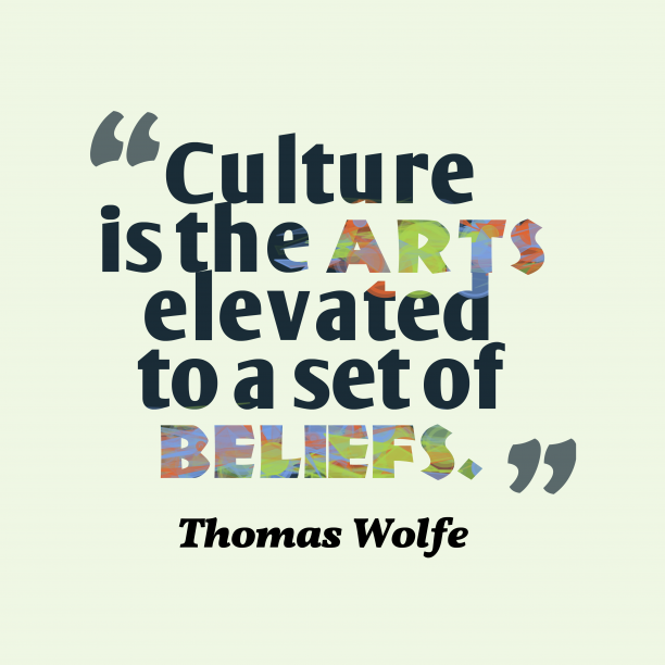 Thomas Wolfe 's quote about culture. Culture is the arts elevated…