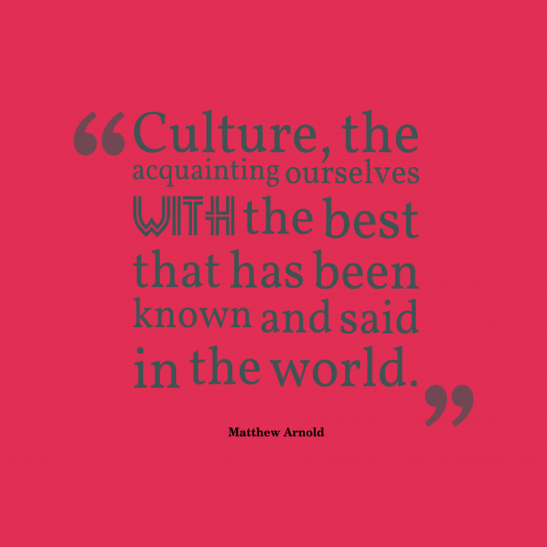Matthew Arnold 's quote about . Culture, the acquainting ourselves with…
