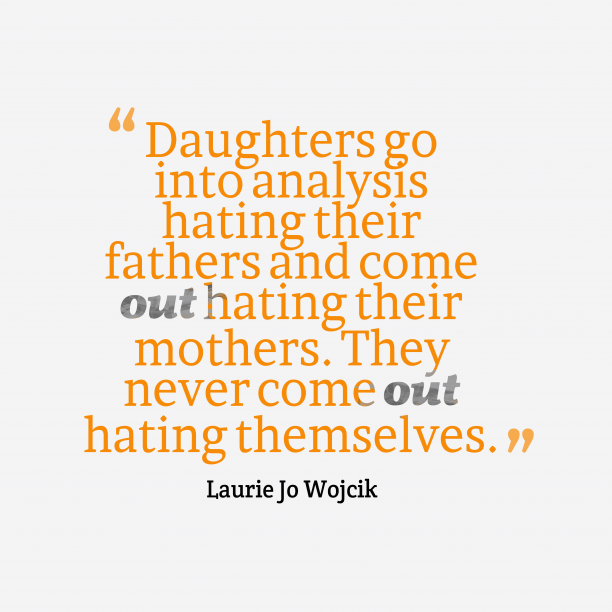 Laurie Jo Wojcik 's quote about . Daughters go into analysis hating…