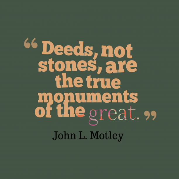 John L. Motley 's quote about . Deeds, not stones, are the…