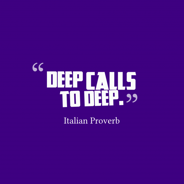 Italian Wisdom 's quote about Deep. Deep calls to deep….