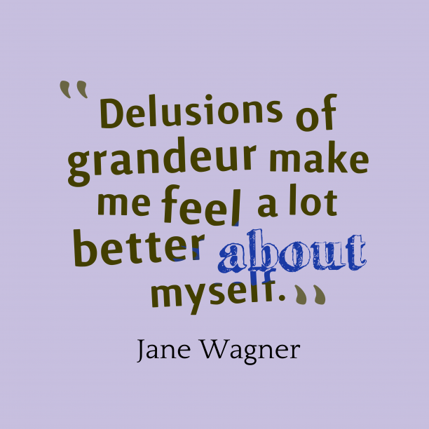 Jane Wagner 's quote about delusion. Delusions of grandeur make me…