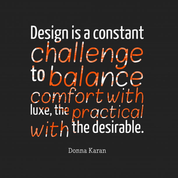 Donna Karan 's quote about . Design is a constant challenge…