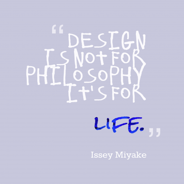 Issey Miyake 's quote about design, life. Design is not for philosophy…