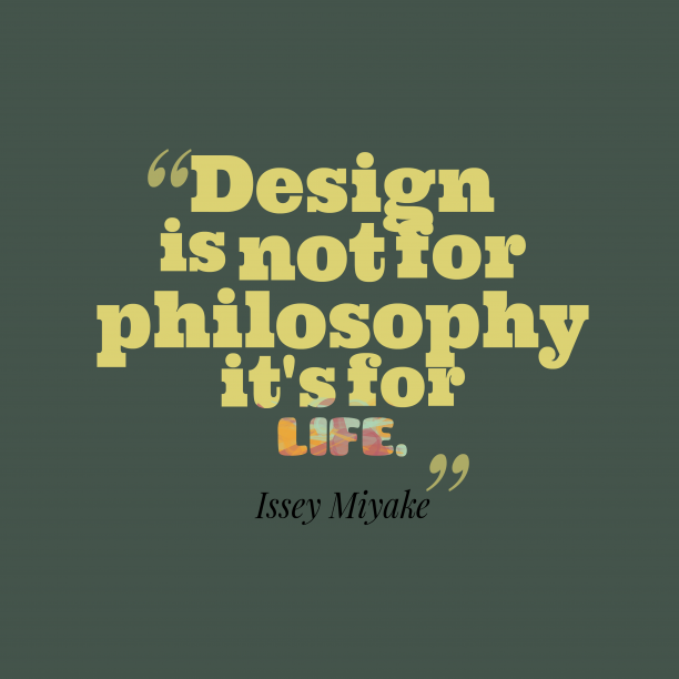 Issey Miyake 's quote about . Design is not for philosophy…
