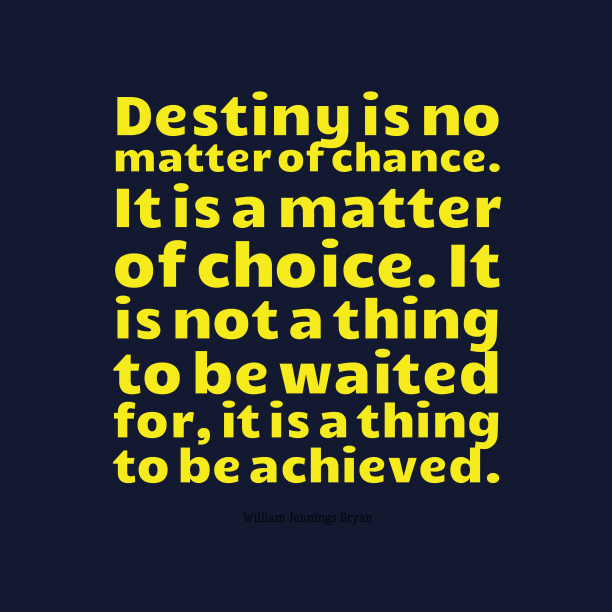 William Jennings Bryan 's quote about destiny, choice. Destiny is no matter of…