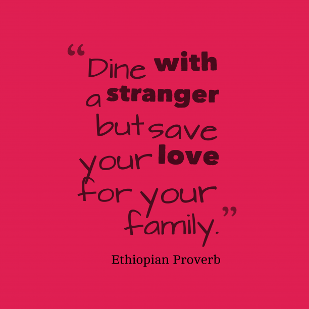 Ethiopian Wisdom 's quote about love, family. Dine with a stranger but…