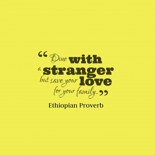 Ethiopian Wisdom 's quote about Family, love. Dine with a stranger but…