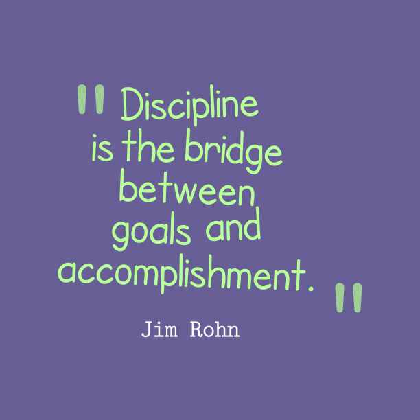 Jim Rohn 's quote about Discipline. Discipline is the bridge between…