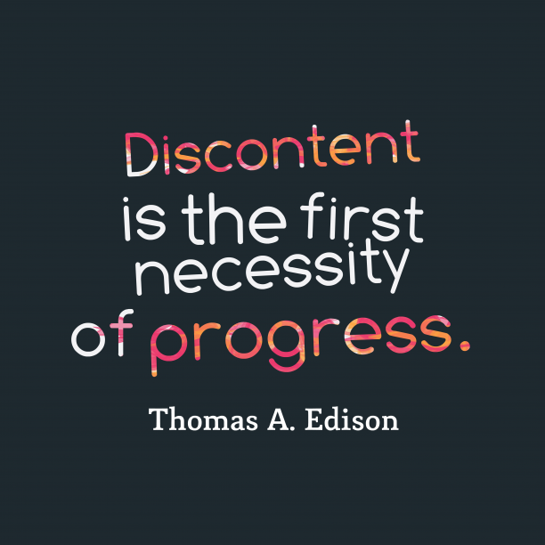 Thomas A. Edison 's quote about Discontent. Discontent is the first necessity…