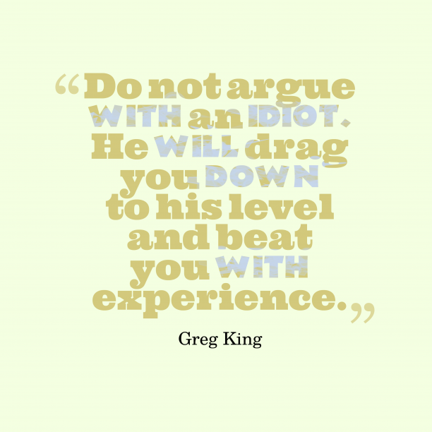 Greg King 's quote about idiot, debate. Do not argue with an…