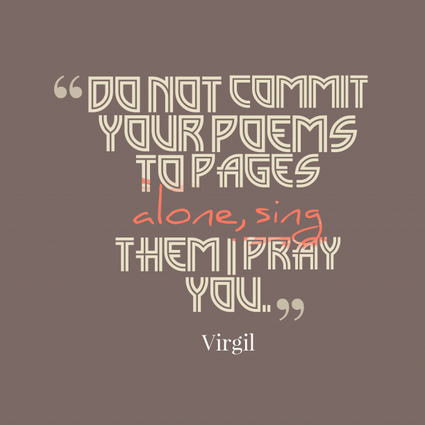 Virgil 's quote about . Do not commit your poems…