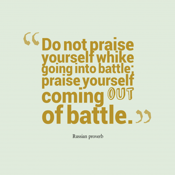 Russian proverb 's quote about Praise, self, battle. Do not praise yourself whike…