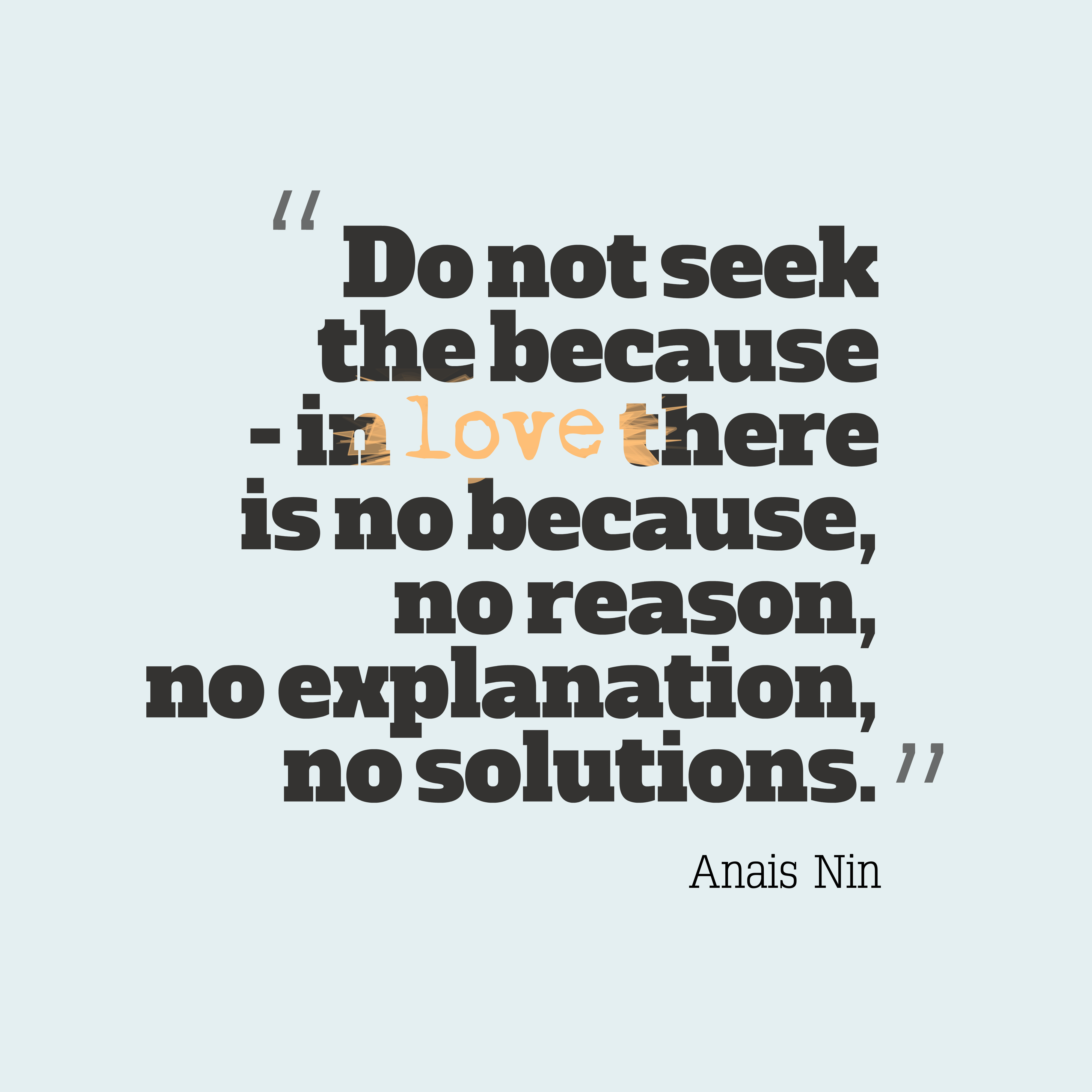 Quotes image of Do not seek the because - in love there is no because, no reason, no explanation, no solutions.