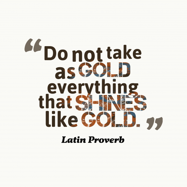 Latin Wisdom 's quote about . Do not take as gold…