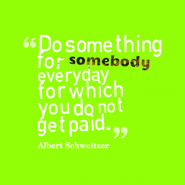 Albert Schweitzer 's quote about . Do something for somebody everyday…