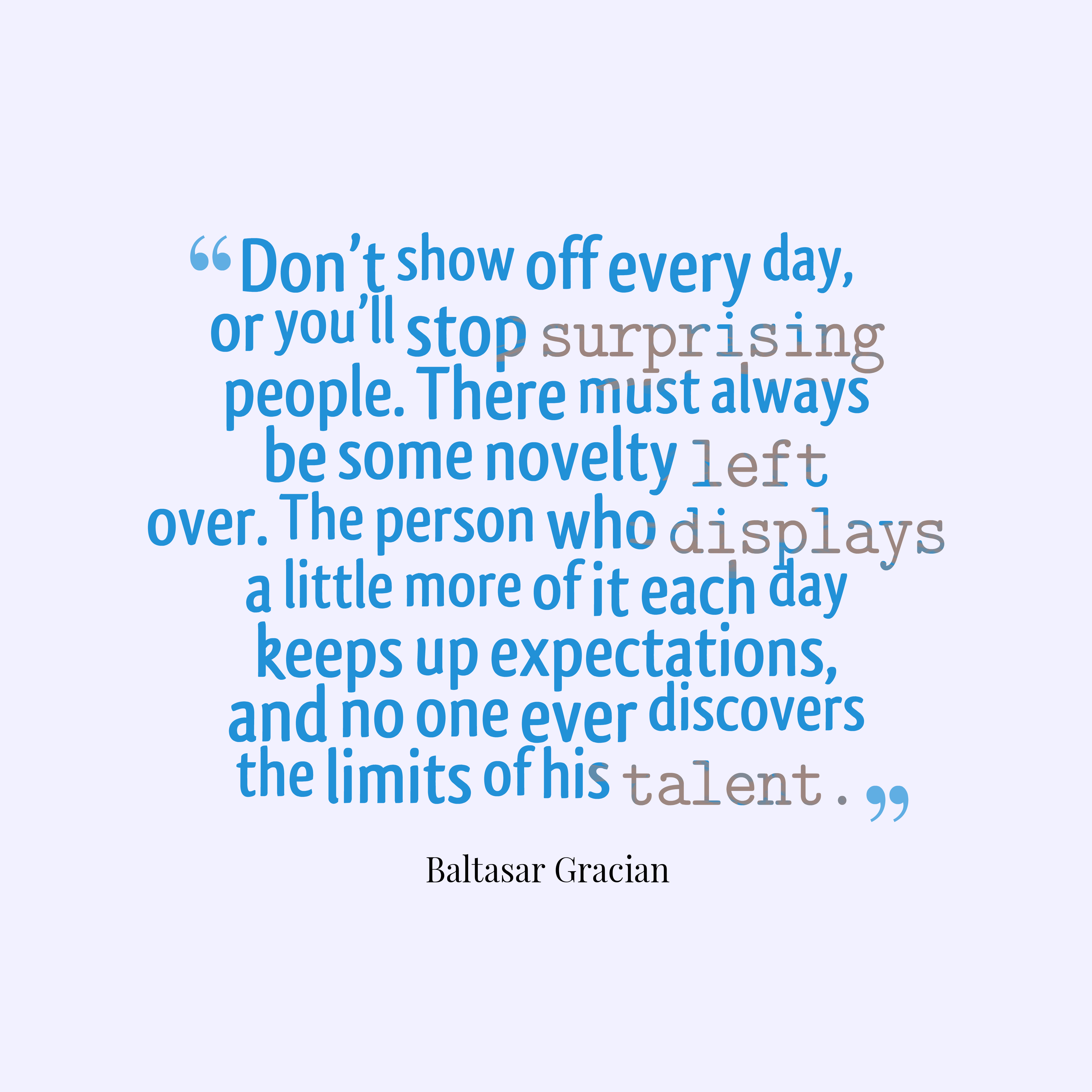 Quotes image of Don't show off every day, or you'll stop surprising people. There must always be some novelty left over. The person who displays a little more of it each day keeps up expectations, and no one ever discovers the limits of his talent.