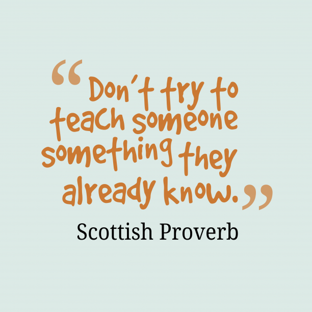 Scottish Wisdom 's quote about Teach. Don't try to teach someone…