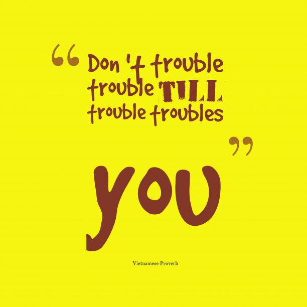 Vietnamese Wisdom 's quote about Trouble. Don 't trouble trouble till…