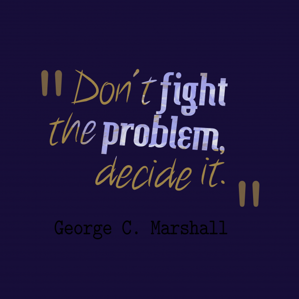 George C. Marshall 's quote about . Don't fight the problem, decide…