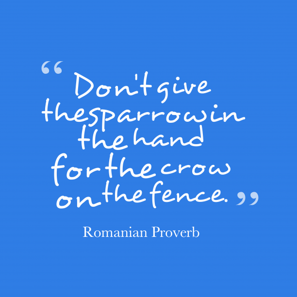 Romanian Wisdom 's quote about . Don't give the sparrow in…