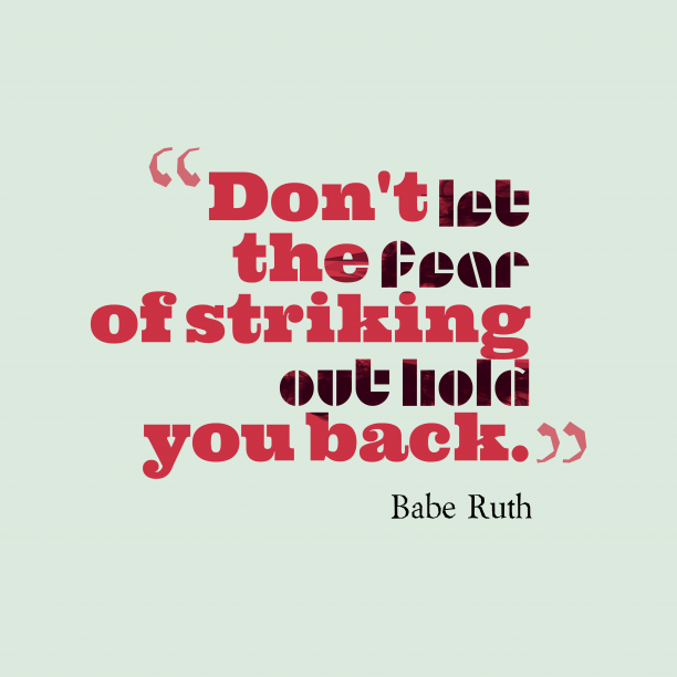 Babe Ruth 's quote about fear. Don't let the fear of…